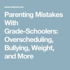 Parenting Mistakes With Grade-Schoolers: Overscheduling, Bullying, Weight, and More
