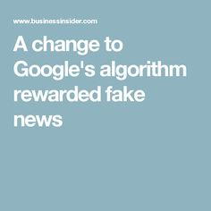 A change to Google's algorithm rewarded fake news