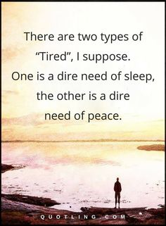 "peace quotes There are two types of ""Tired"", I suppose. One is a dire need of sleep, the other is a dire need of peace."