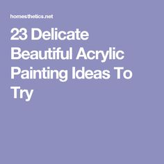 23 Delicate Beautiful Acrylic Painting Ideas To Try
