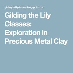 Gilding the Lily Classes: Exploration in Precious Metal Clay