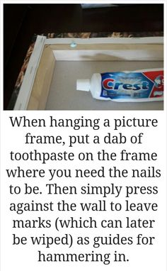 When hanging a picture frame, put a dab of toothpaste on the frame where you need the nails to be. Then simply press against the wall to leave marks (which can later later be wiped) as guides for hammering in.