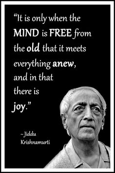 "Jiddu Krishnamurti Quote: ""It is only when the mind is free from the old that it meets everything anew, and in that there is joy."" .... #KrishnamurtiQuote #LifeQuote #Inspirational #mindfulness #InspirationalQuote #philosophy"
