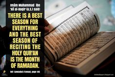 """Imām Muhammad ibn 'Alī al-Baqir (A.S.) said: """"There is a best season for everything and the best season of reciting the Holy Qur'an is the month of Ramadan."""" [Reference: Sawaabul A'amaal, page 145]"""