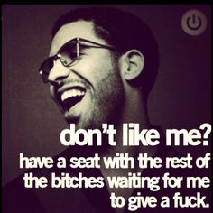 """Don't like me? Have a seat with the rest of the bitches waiting for me to give a fuck."" TRUTH. #Drake #Drizzy #Quotes"