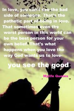 In love, you can't see the bad side of someone. That's the pathetic part of being in love. That sometimes even the worst person in this world can be the best person for your own belief. That's what happens when you love the way God wants us to love- you see the good - mylife quotes