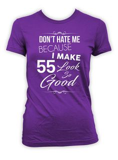 Custom Birthday Shirt 55th T Personalized TShirt Bday B Day Dont Hate Me Because I Make 55 Look So Good Ladies Tee