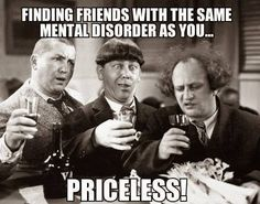 finding friends with the same mental disorder as you... priceless