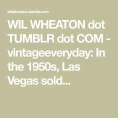 WIL WHEATON dot TUMBLR dot COM - vintageeveryday: In the 1950s, Las Vegas sold...