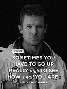 Sometimes you have to go up really high to see how small you are. - Felix Baumgartner