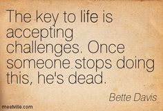 The key to life is accepting challenges. Once someone stops doing this, he's dead. Bette Davis