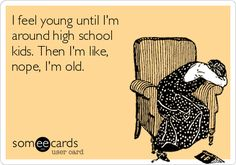 I feel young until I'm around high school kids. Then I'm like, nope, I'm old.