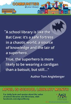 """Reason #23: """"A school library is like the Bat Cave: it's a safe fortress in a chaotic world, a source of knowledge and the lair of a superhero. True, the superhero is more likely to be wearing a cardigan than a batsuit, but still..."""" Author Tom Angleberger    See more quotes from authors about the value of school libraries: http://www.ala.org/aasl/slm/community-gallery"""