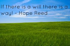 If there is a will, there is a way! ~ Hope Reed