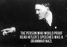 The person who would proofread Hitler's speeches was a Grammar Nazi.