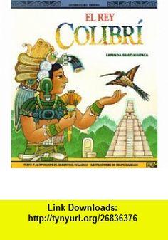 El Rey Colibri Una Leyenda Guatemalteca (Leyendas del Mundo) (9780816730711) Argentina Palacios, Felipe Davalos , ISBN-10: 0816730717  , ISBN-13: 978-0816730711 ,  , tutorials , pdf , ebook , torrent , downloads , rapidshare , filesonic , hotfile , megaupload , fileserve