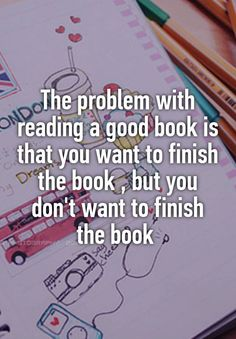 """The problem with reading a good book is that you want to finish the book , but you don't want to finish the book """