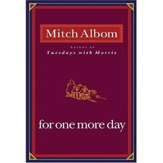 For One More Day is a 2006 philosophical novel by Mitch Albom. Like his previous works (Tuesdays with Morrie and The Five People You Meet in Heaven), it features mortality as a central theme. The book tells the story of a troubled man and his mother, and explores how people might use the opportunity to spend a day with a lost relative.