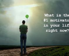 what is the  motivator in your life right now?