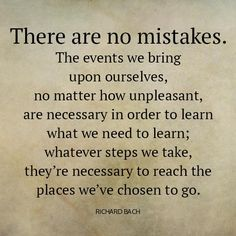 There are no mistakes. The events we bring upon ourselves, no matter how unpleasant, are necessary in order to learn what we need to learn; whatever steps we take, they're necessary to reach the places we've chosen to go.