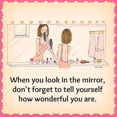 When you look in the mirror, don't forget to tell yourself how wonderful you are.  https://www.facebook.com/UpsDownsRoundabouts/photos/p.1410434728991263/1410434728991263/?type=3&theater