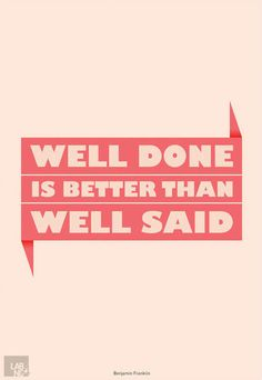 Well done is better than well said. - Benjamin Franklin #quote