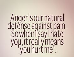 "Anger is our natural defense against pain. So when I say I hate you, it really means ""you hurt me."" #quotes"