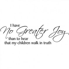 I have no greater joy than to hear my children walk in truth.