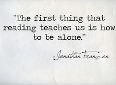 Reading teaches us how to be alone...