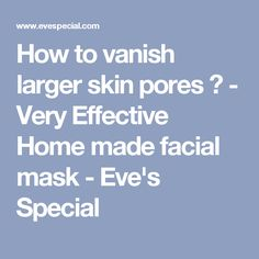 How to vanish larger skin pores ? - Very Effective Home made facial mask - Eve's Special