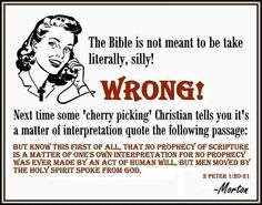 "Atheism, Religion, Christianity, God is Imaginary, It's in the Bible, Bible Verse, Peter, Cherry Picking, Interpretation. The Bible is not meant to be taken literally, silly! WRONG! Next time some ""cherry picking"" Christian tells you it's a matter of interpretation quote the following passage: But know this first of all, that no prophecy of scripture is a matter of one's own interpretation for no prophecy was ever made by an act of human will, but men moved by the holy spirit spoke from god."