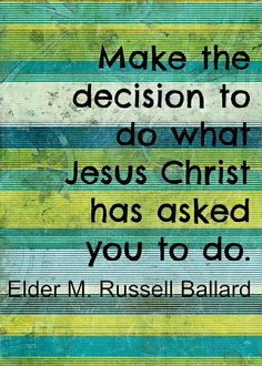 """Make the decision to do what Jesus Christ has asked you to do."" ""Put Your Trust in the Lord,"" by M. Russell Ballard, Oct. 2013, General Conference"