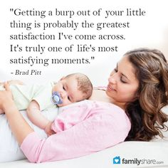 """Getting a burp out of your little thing is probably the greatest satisfaction I've come across. It's truly one of life's most satisfying moments."" - Brad Pitt"