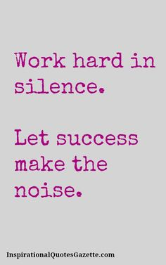 Work hard in silence - Let success make the noise