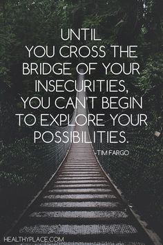 Positive Quote: Until you cross the bridge of your insecurities, you can't begin to explore your possibilities. www.HealthyPlace.com