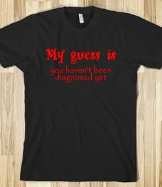 My Guess is - you haven't been diagnosed yet #tee #skreened #shirt #humor #funny #sayings #typography #funnytees