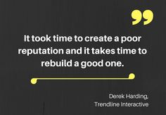 It took time to create a poor reputation and it takes time to rebuild a good one.