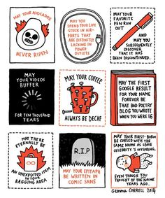 Artist, illustrator and renowned pug aficionado Gemma Correll (previously featured here) has done the world a great service by illustrating nine handy curses appropriate for modern life. These days most people won't be bothered if you tell them you hope their horse becomes lame or their milking cows go dry. However if you wish them a life of endless decaf, dry ink, embarrassing Google results, and - GASP - Comic Sans, well that's the stuff of contemporary nightmares.Gemma Correll has a new…