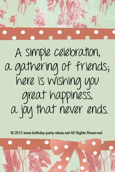 A simple celebration, a gathering of friends; here is wishing you great happiness, a joy that never ends. #cute #birthday #sayings #quotes #messages #wording #cards #wishes #happybirthday