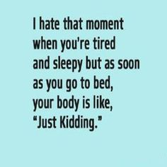 """I hate that moment when you are tired and sleepy but as soon as you go to bed your body is like """"Just kidding:."""