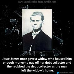 Jesse James once gave a widow who housed him enough money to pay off her debt collector and then robbed the debt collector as the man left the widow's home.