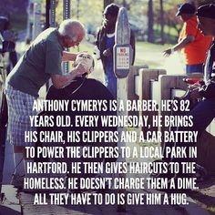 Anthony Cymerys is a barber. He's 82 years old. Every wednesday, he brings his chair, his clippers and a car battery to power the clippers to a local park in Hartford. He then gives haircuts to the homeless. He doesn't charge them a dime. All they have to do is give him a hug. Read more at http://www.news.com.au/world-news/park-boots-anthony-joe-the-barber-cymerys-after-25yrs-giving-haircuts-to-homeless/story-fndir2ev-1226663550519