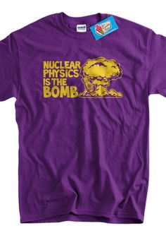 Nuclear Physics Is The Bomb Screen Printed T-Shirt Tee Shirt T Shirt Mens  Ladies 8ee826e81aa2