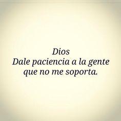 〽️ Dios, dale paciencia a la gente que no me soporta.