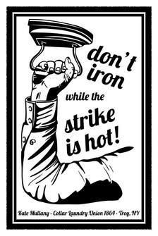 don't iron while the strike is hot!!!   February 23, 1864: 19-year-old Irish immigrant Kate Mullany leads members of the Collar Laundry Union – the first all-female union in the United States – in a successful strike in Troy, New York, for increased wages and improved working conditions. Women working in commercial laundries spent 12 to 14 hours a day ironing and washing detachable collars with harsh chemicals and boiling water and were paid about $3-$4/week.