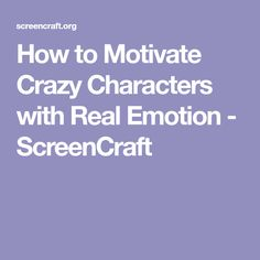 How to Motivate Crazy Characters with Real Emotion - ScreenCraft