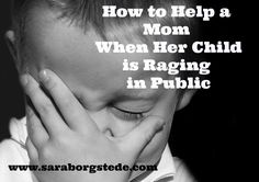 Many of us have been there. You are out in public and you see a mom, or dad, with a child going into a rage. You want to reach out and offer help, but you aren't sure what to do. Here is what is helpful -- and what isn't.