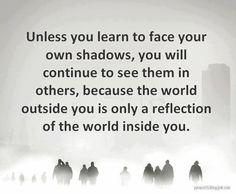 A menos que você aprenda a enfrentar as suas próprias sombras, você vai continuar a vê-las nos outros, porque o mundo que você vê lá fora é apenas um reflexo do mundo dentro de você.