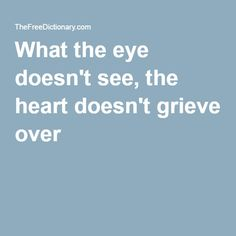 idioms.thefreedictionary.com/ What the eye doesn't see, the heart doesn't grieve over