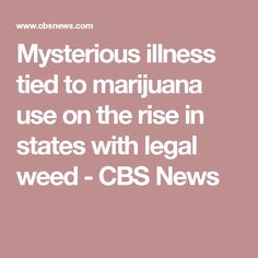 Mysterious illness tied to marijuana use on the rise in states with legal weed - CBS News